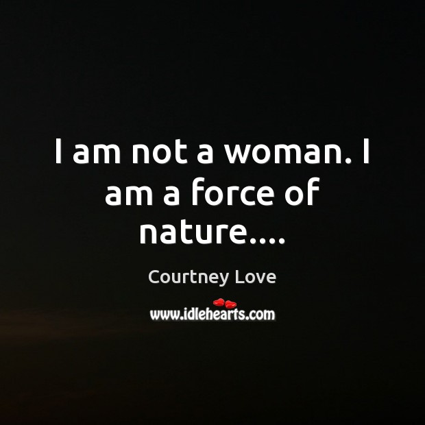 I am not a woman. I am a force of nature…. Courtney Love Picture Quote