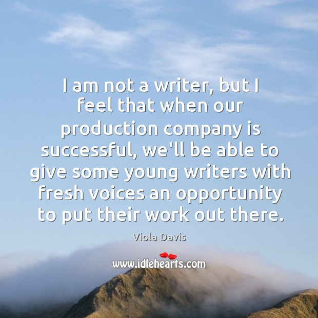 I am not a writer, but I feel that when our production Viola Davis Picture Quote