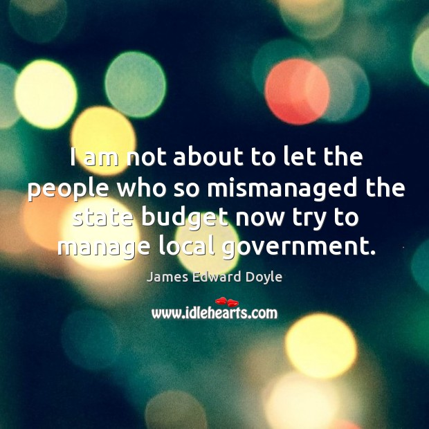 I am not about to let the people who so mismanaged the state budget now try to manage local government. Image