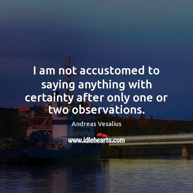 Image, I am not accustomed to saying anything with certainty after only one or two observations.