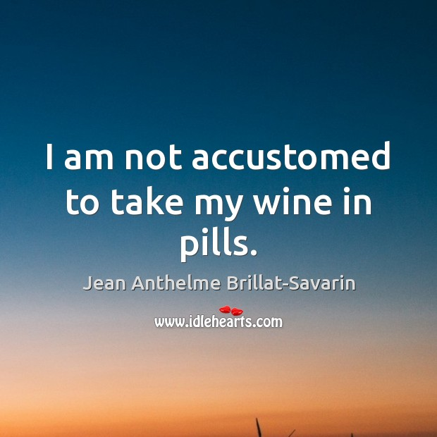 I am not accustomed to take my wine in pills. Jean Anthelme Brillat-Savarin Picture Quote
