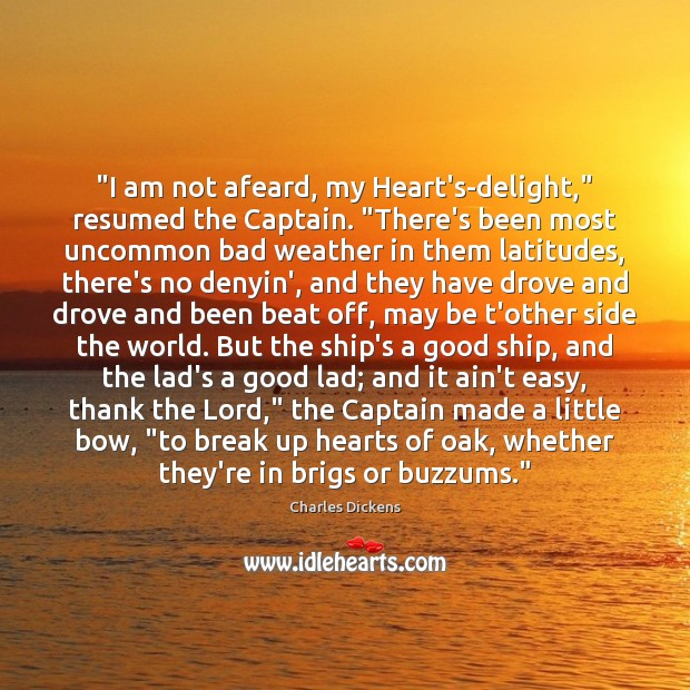 "Image, ""I am not afeard, my Heart's-delight,"" resumed the Captain. ""There's been most"