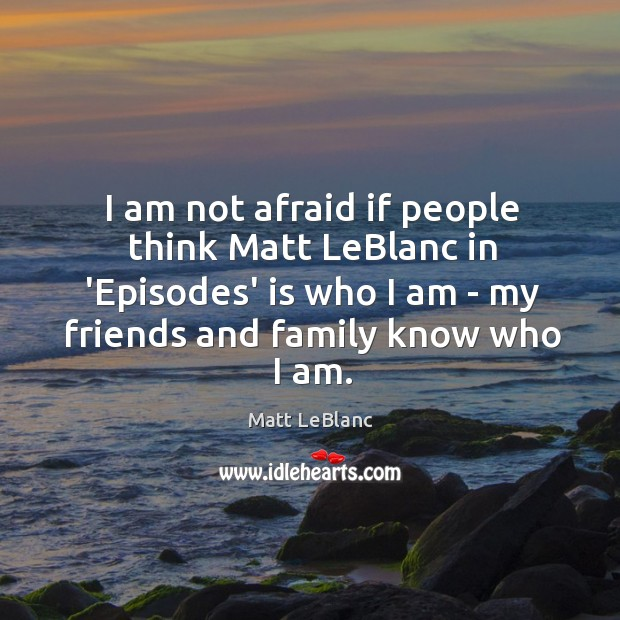 I am not afraid if people think Matt LeBlanc in 'Episodes' is Matt LeBlanc Picture Quote