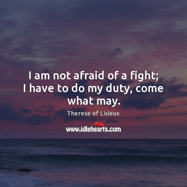 Image, I am not afraid of a fight; I have to do my duty, come what may.