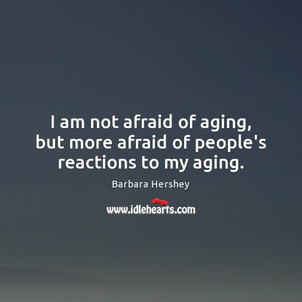 Image, I am not afraid of aging, but more afraid of people's reactions to my aging.