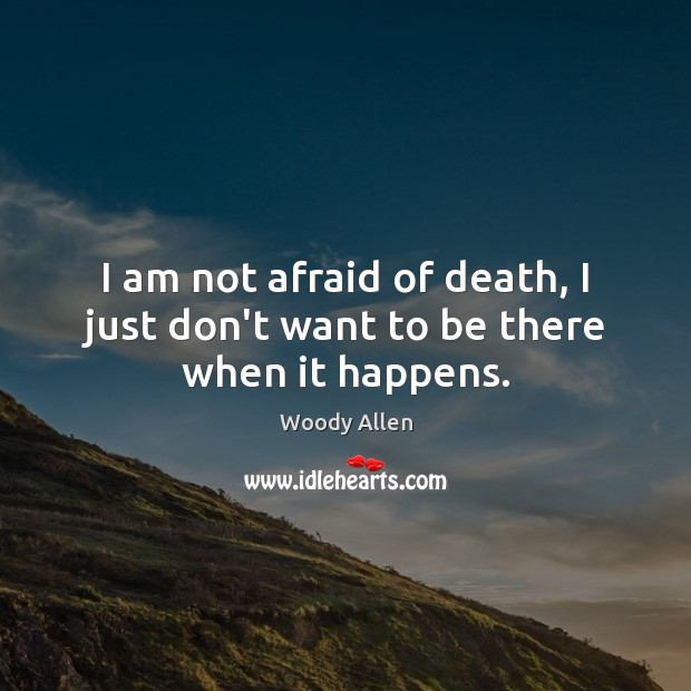 I am not afraid of death, I just don't want to be there when it happens. Woody Allen Picture Quote