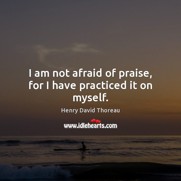 Image, I am not afraid of praise, for I have practiced it on myself.