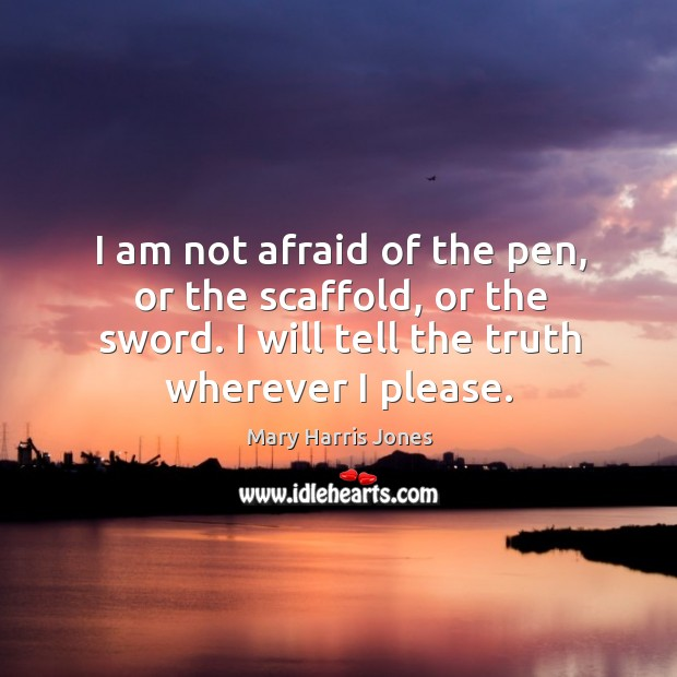 Image, I am not afraid of the pen, or the scaffold, or the sword. I will tell the truth wherever I please.