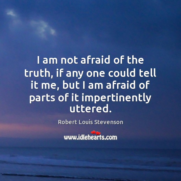 I am not afraid of the truth, if any one could tell Image