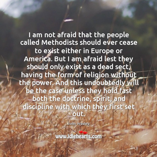 I am not afraid that the people called methodists should ever cease to exist either in europe or america. Image