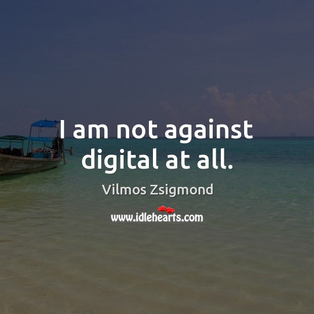 I am not against digital at all. Vilmos Zsigmond Picture Quote