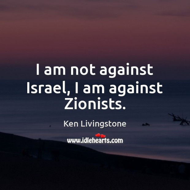 I am not against Israel, I am against Zionists. Ken Livingstone Picture Quote