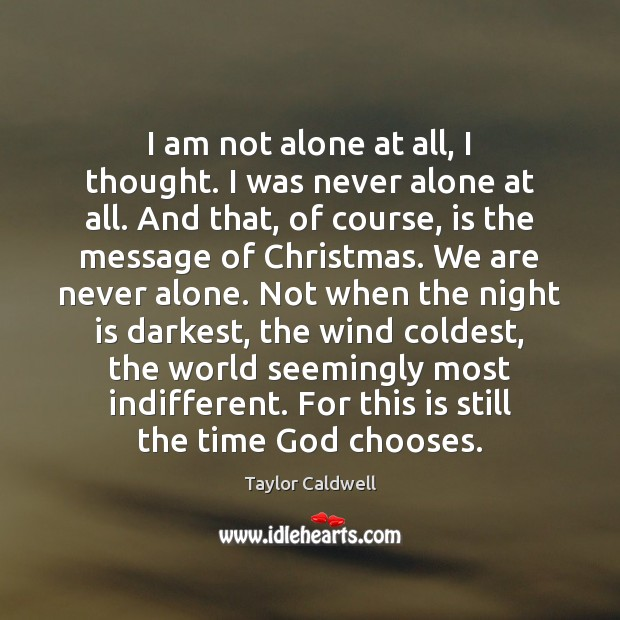 I am not alone at all, I thought. I was never alone Taylor Caldwell Picture Quote
