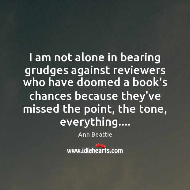 I am not alone in bearing grudges against reviewers who have doomed Ann Beattie Picture Quote