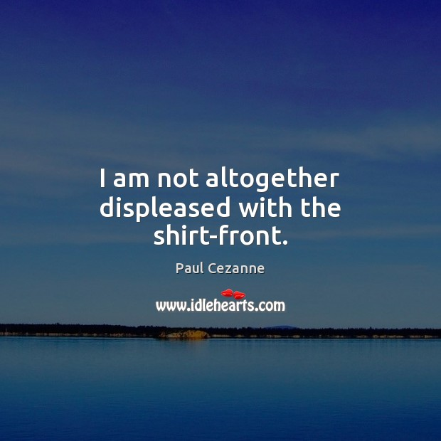 I am not altogether displeased with the shirt-front. Paul Cezanne Picture Quote