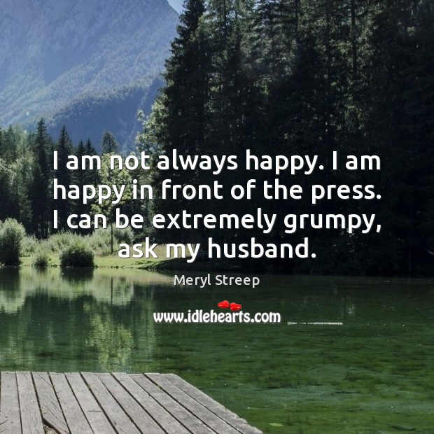 I am not always happy. I am happy in front of the Meryl Streep Picture Quote