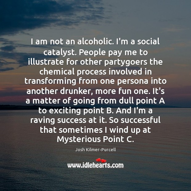 I am not an alcoholic. I'm a social catalyst. People pay me Image