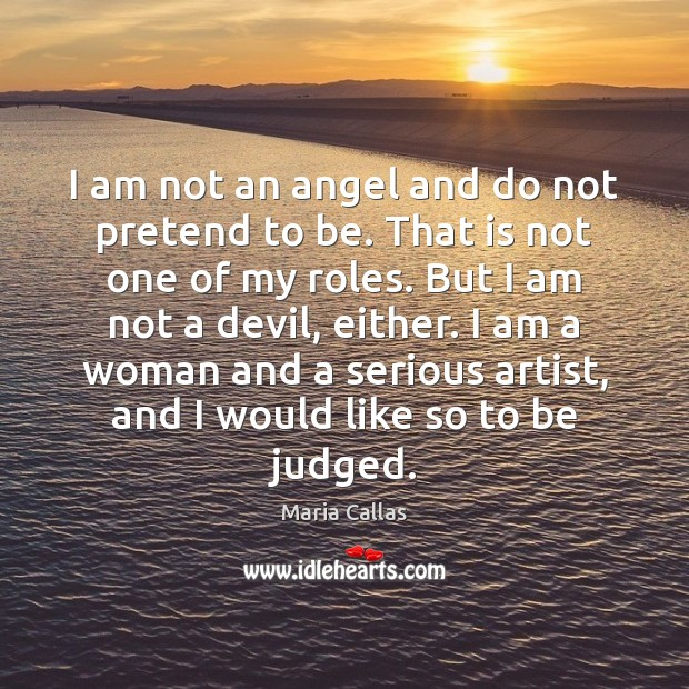 I am not an angel and do not pretend to be. That Maria Callas Picture Quote
