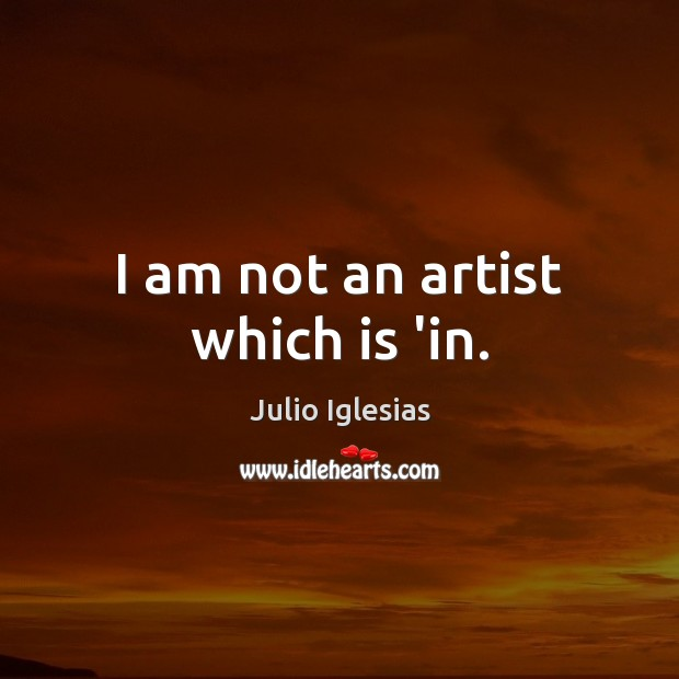 I am not an artist which is 'in. Julio Iglesias Picture Quote