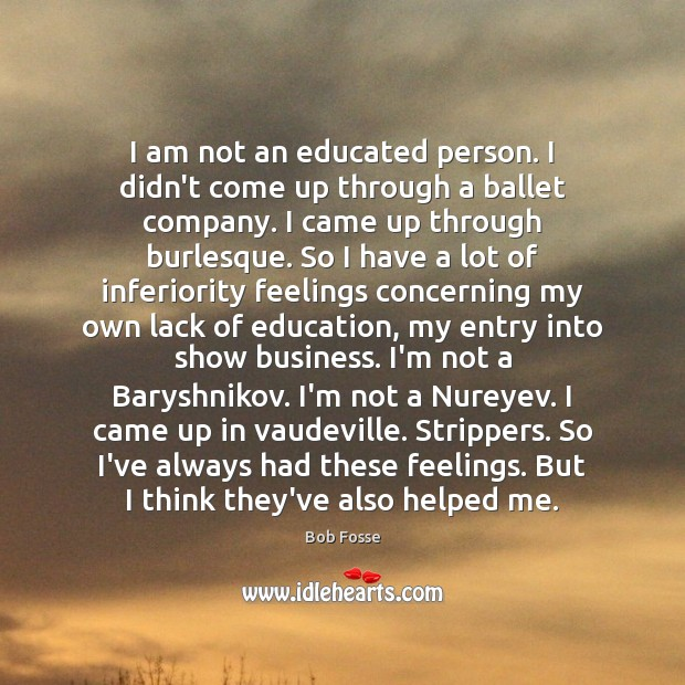 Image, I am not an educated person. I didn't come up through a