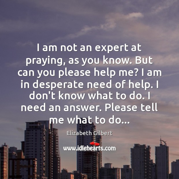 I am not an expert at praying, as you know. But can Elizabeth Gilbert Picture Quote