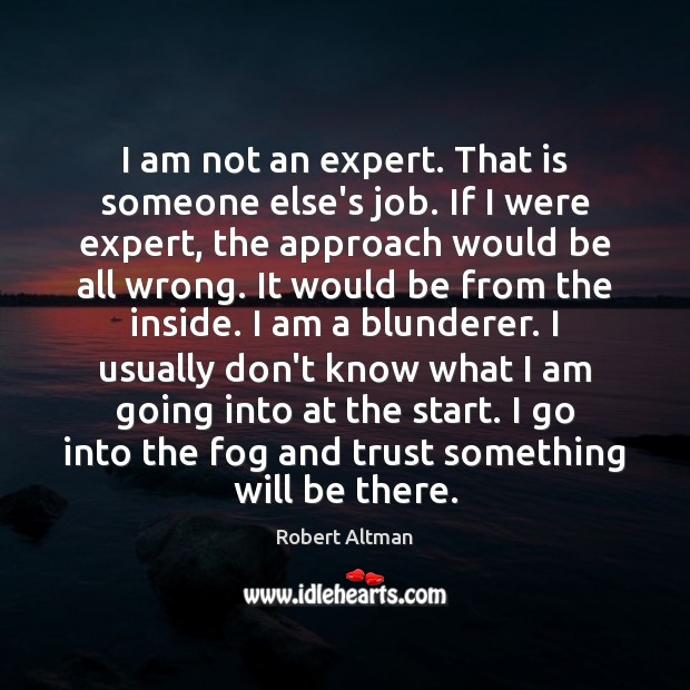 I am not an expert. That is someone else's job. If I Robert Altman Picture Quote