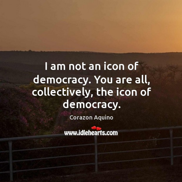 I am not an icon of democracy. You are all, collectively, the icon of democracy. Corazon Aquino Picture Quote