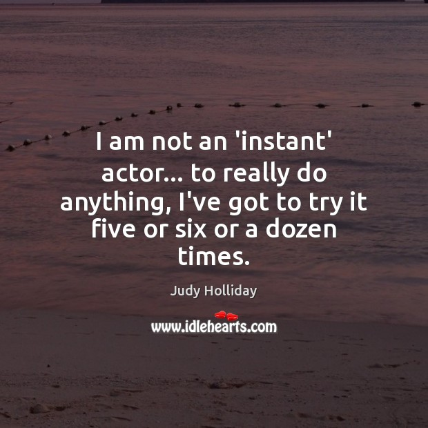 I am not an 'instant' actor… to really do anything, I've got Judy Holliday Picture Quote