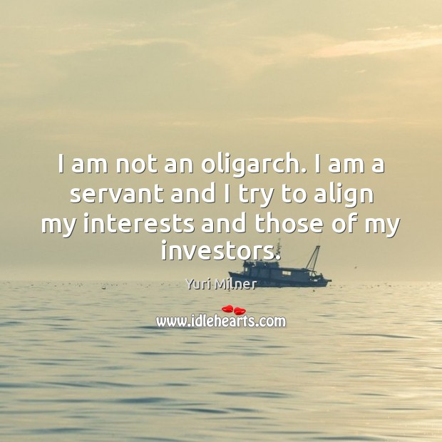 I am not an oligarch. I am a servant and I try Yuri Milner Picture Quote