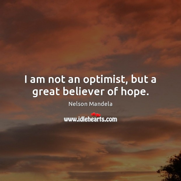 Image, I am not an optimist, but a great believer of hope.