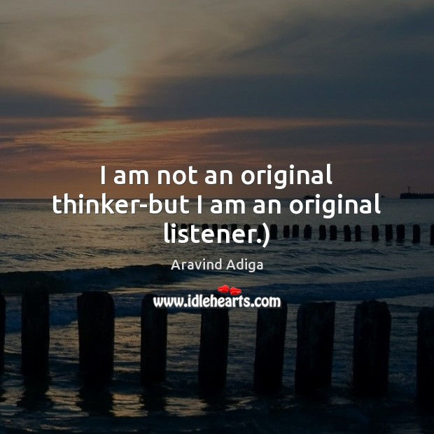 Image, I am not an original thinker-but I am an original listener.)