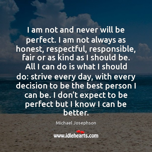 I am not and never will be perfect. I am not always Michael Josephson Picture Quote