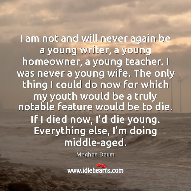I am not and will never again be a young writer, a Meghan Daum Picture Quote