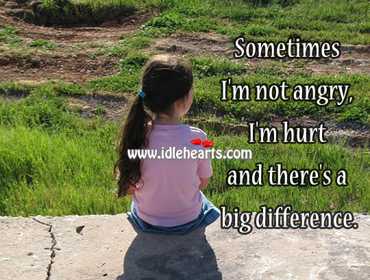 Sometimes I'm Not Angry, I'm Hurt And There's A Big Difference.