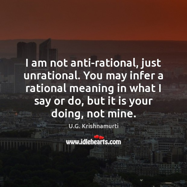 I am not anti-rational, just unrational. You may infer a rational meaning Image