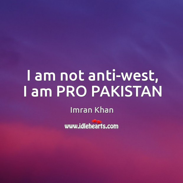 I am not anti-west, I am PRO PAKISTAN Imran Khan Picture Quote