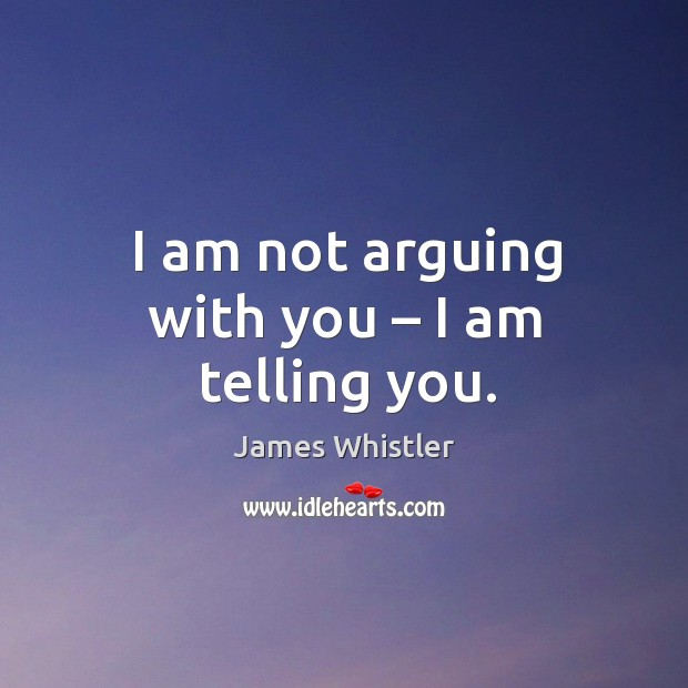 I am not arguing with you – I am telling you. Image