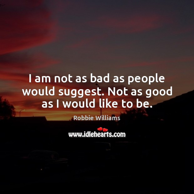 I am not as bad as people would suggest. Not as good as I would like to be. Robbie Williams Picture Quote