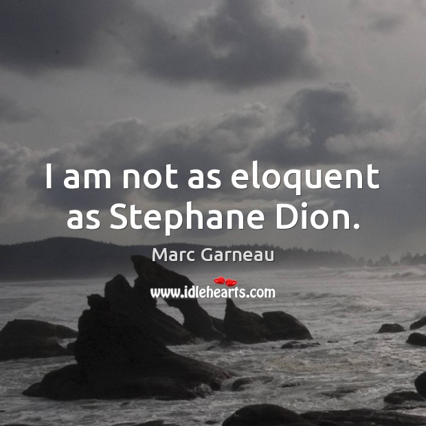 I am not as eloquent as Stephane Dion. Marc Garneau Picture Quote