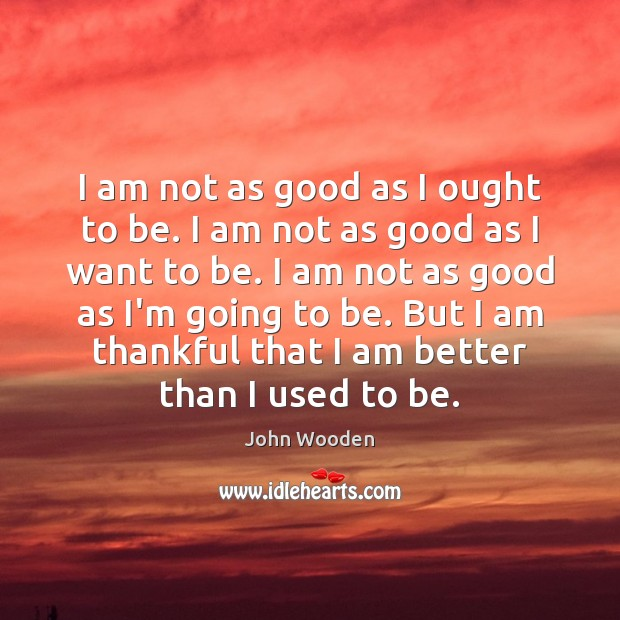 I am not as good as I ought to be. I am Thankful Quotes Image