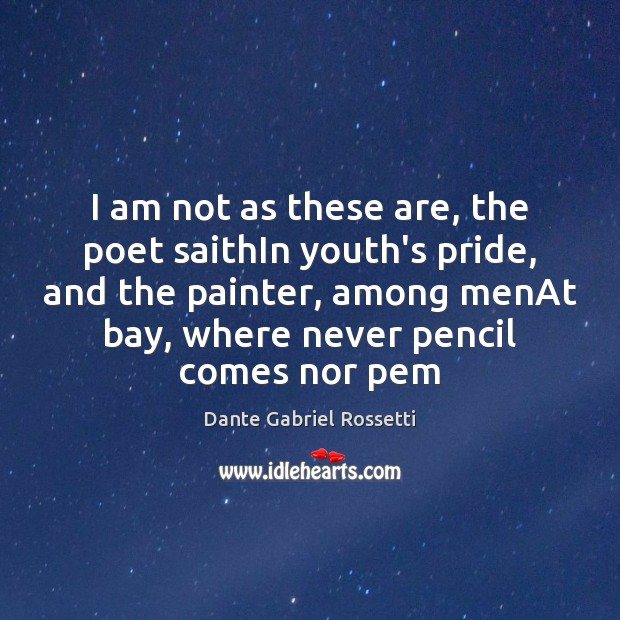 I am not as these are, the poet saithIn youth's pride, and Dante Gabriel Rossetti Picture Quote