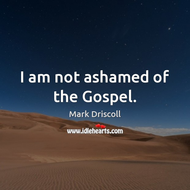 I am not ashamed of the Gospel. Mark Driscoll Picture Quote