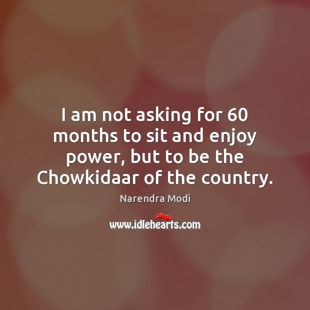 Image, I am not asking for 60 months to sit and enjoy power, but