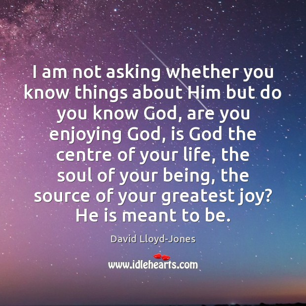 I am not asking whether you know things about Him but do David Lloyd-Jones Picture Quote