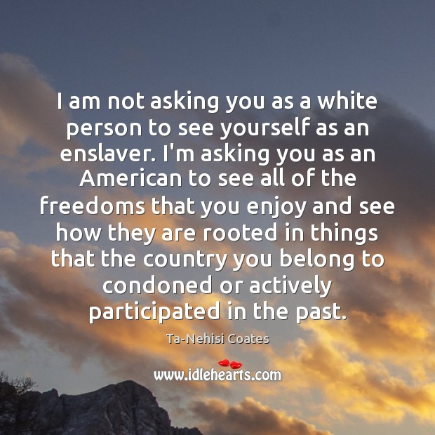 I am not asking you as a white person to see yourself Ta-Nehisi Coates Picture Quote