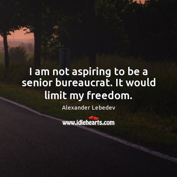 Image, I am not aspiring to be a senior bureaucrat. It would limit my freedom.