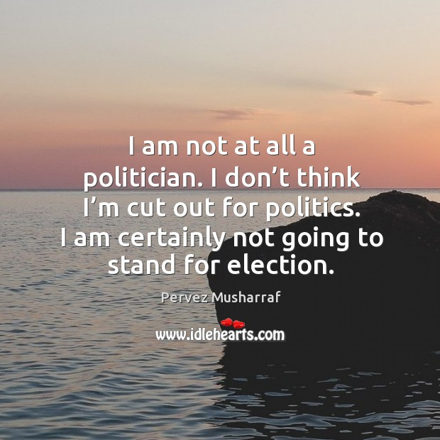 I am not at all a politician. I don't think I'm cut out for politics. I am certainly not going to stand for election. Image