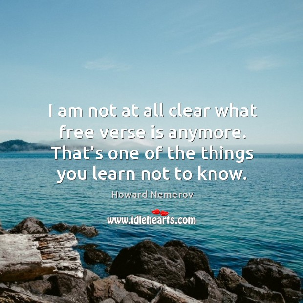 I am not at all clear what free verse is anymore. That's one of the things you learn not to know. Image
