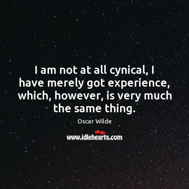 Image, I am not at all cynical, I have merely got experience, which,