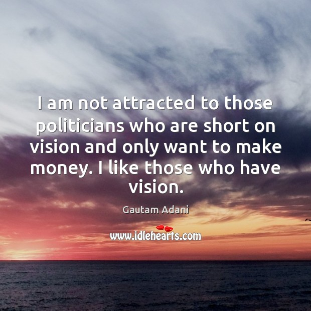 I am not attracted to those politicians who are short on vision Image